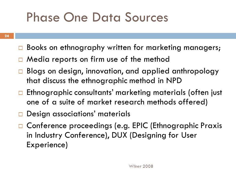 Phase One Data Sources  Books on ethnography written for marketing managers;  Media reports on firm use of the method  Blogs on design, innovation, and applied anthropology that discuss the ethnographic method in NPD  Ethnographic consultants' marketing materials (often just one of a suite of market research methods offered)  Design associations' materials  Conference proceedings (e.g.
