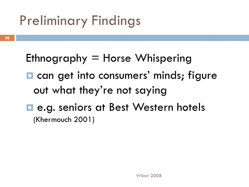 Preliminary Findings Ethnography = Horse Whispering  can get into consumers' minds; figure out what they're not saying  e.g. seniors at Best Western