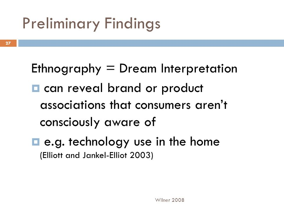 Preliminary Findings Ethnography = Dream Interpretation  can reveal brand or product associations that consumers aren't consciously aware of  e.g. t