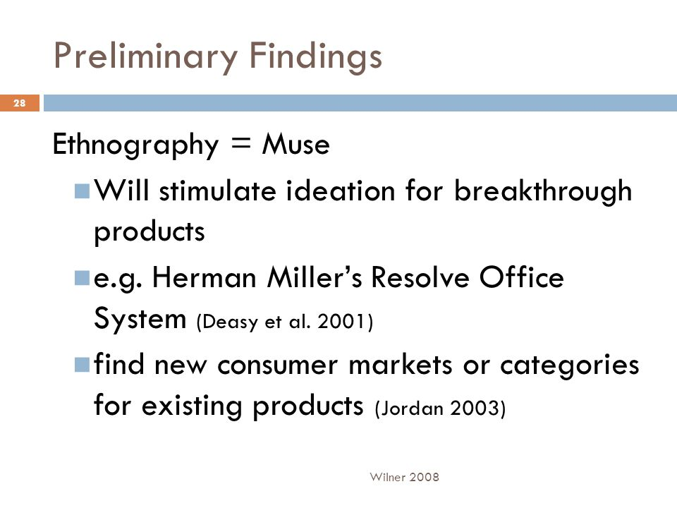 Preliminary Findings Ethnography = Muse Will stimulate ideation for breakthrough products e.g.