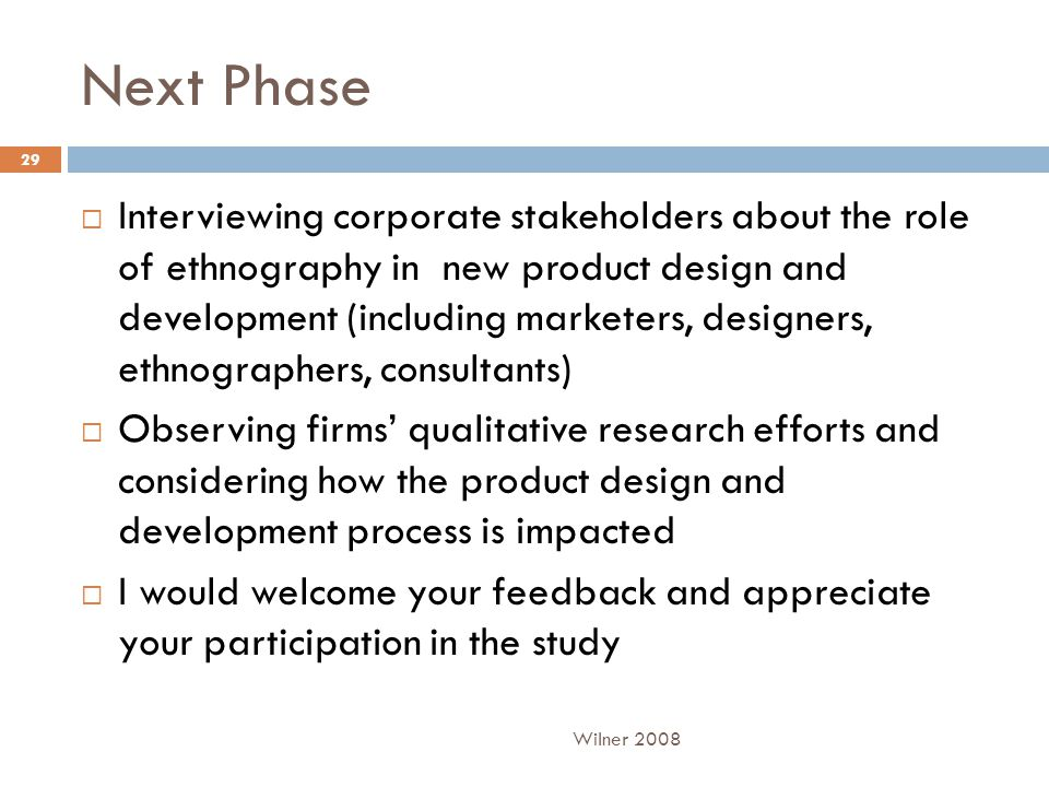 Next Phase  Interviewing corporate stakeholders about the role of ethnography in new product design and development (including marketers, designers, ethnographers, consultants)  Observing firms' qualitative research efforts and considering how the product design and development process is impacted  I would welcome your feedback and appreciate your participation in the study Wilner 2008 29