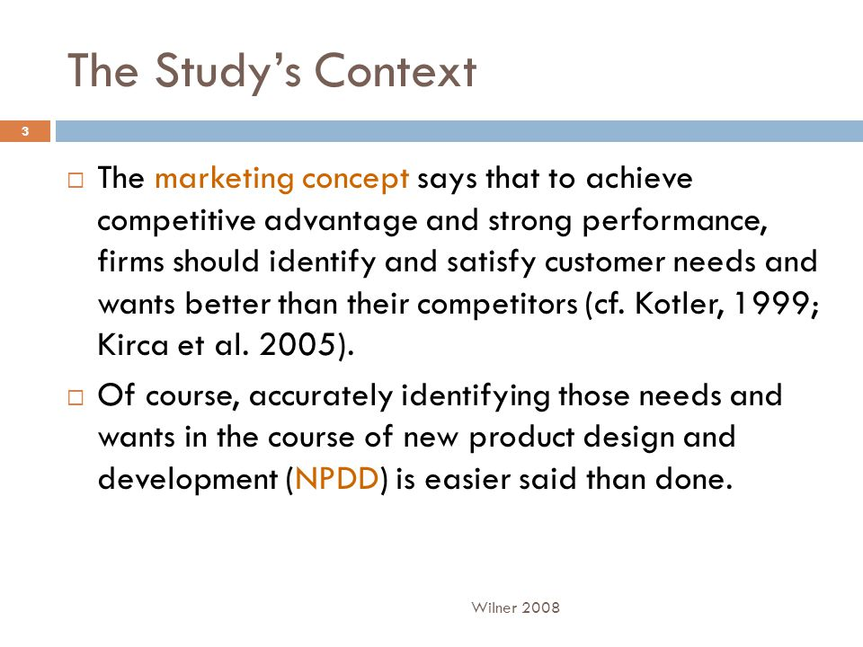 The Study's Context  The marketing concept says that to achieve competitive advantage and strong performance, firms should identify and satisfy customer needs and wants better than their competitors (cf.