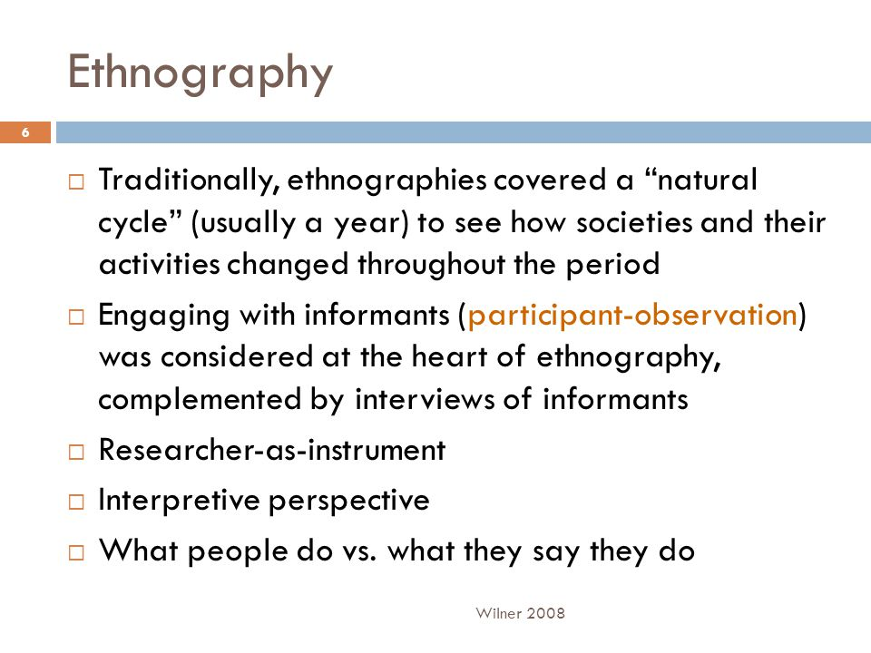 Ethnography  Traditionally, ethnographies covered a natural cycle (usually a year) to see how societies and their activities changed throughout the period  Engaging with informants (participant-observation) was considered at the heart of ethnography, complemented by interviews of informants  Researcher-as-instrument  Interpretive perspective  What people do vs.
