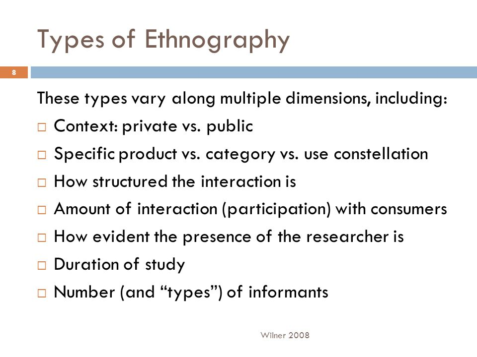 Types of Ethnography These types vary along multiple dimensions, including:  Context: private vs.