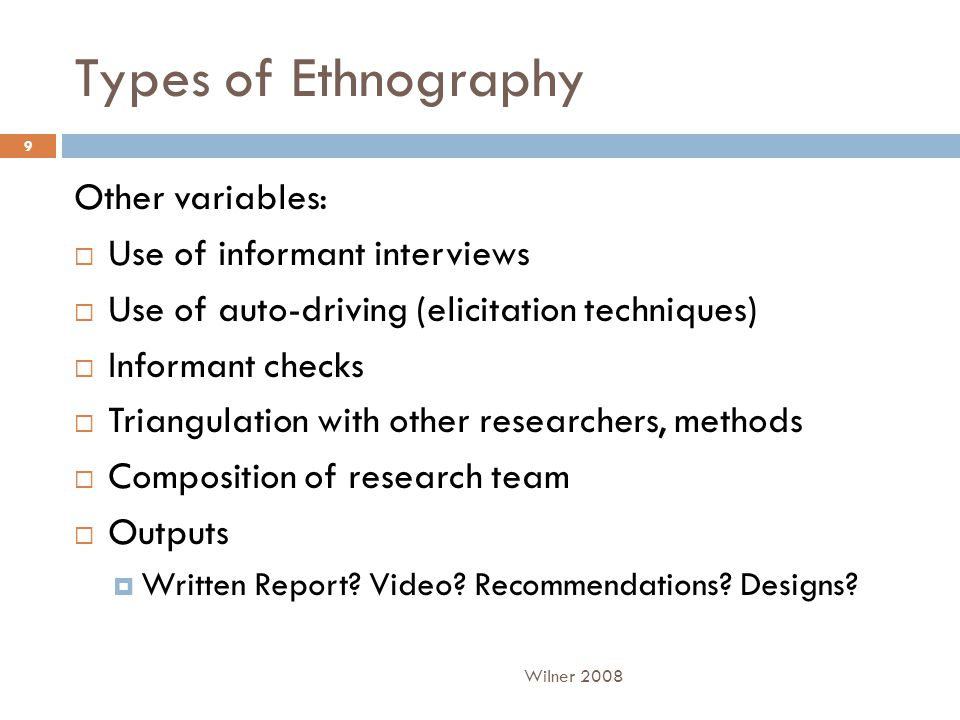 Types of Ethnography Other variables:  Use of informant interviews  Use of auto-driving (elicitation techniques)  Informant checks  Triangulation