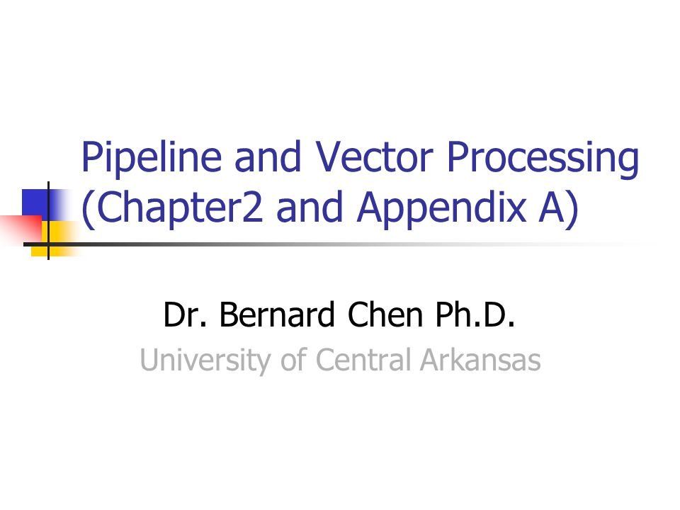 Pipeline and Vector Processing (Chapter2 and Appendix A) Dr. Bernard Chen Ph.D. University of Central Arkansas
