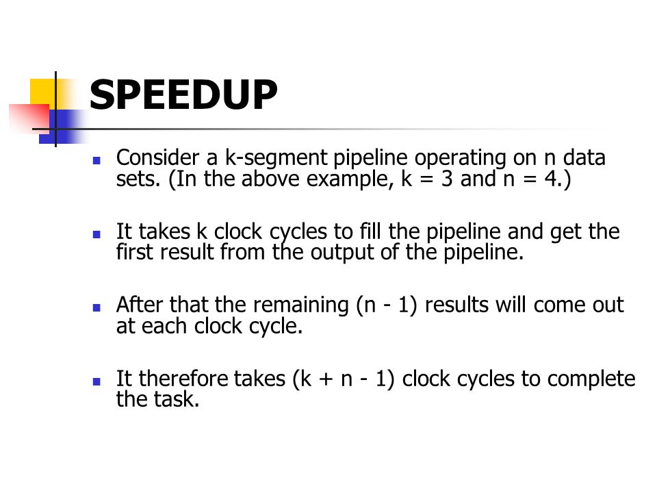 SPEEDUP Consider a k-segment pipeline operating on n data sets. (In the above example, k = 3 and n = 4.) It takes k clock cycles to fill the pipeline