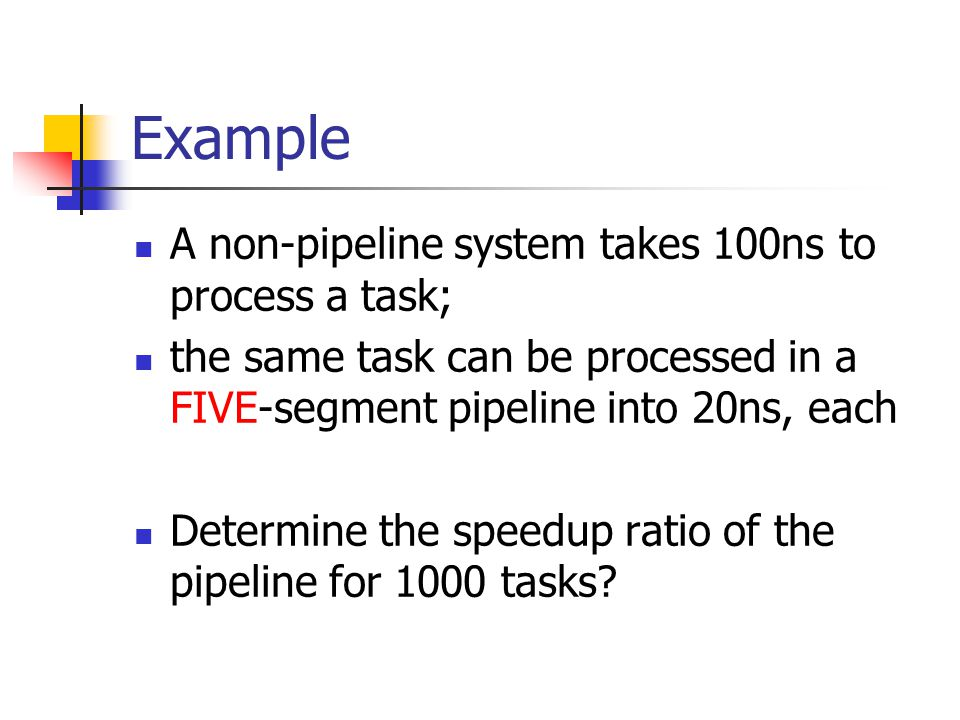 Example A non-pipeline system takes 100ns to process a task; the same task can be processed in a FIVE-segment pipeline into 20ns, each Determine the s