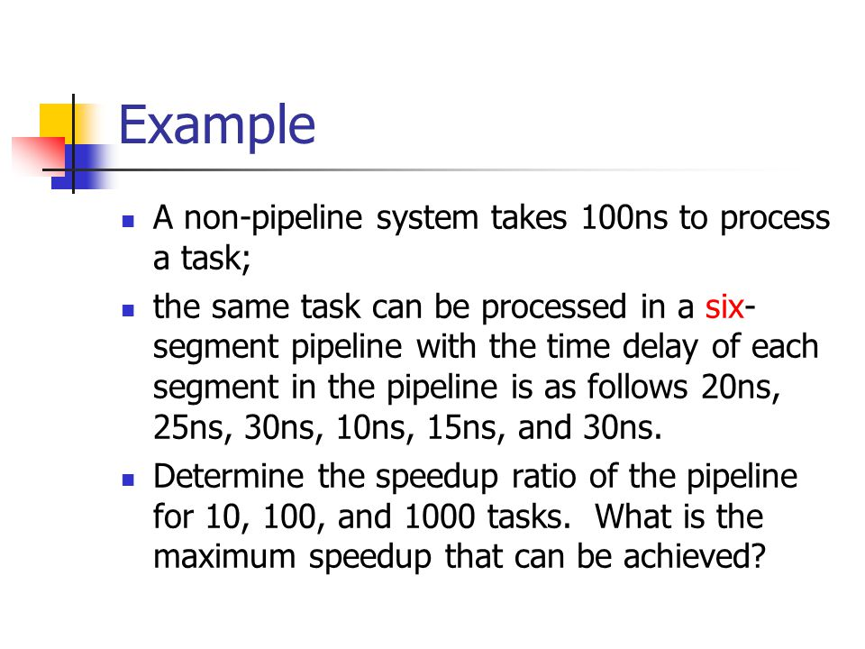 Example A non-pipeline system takes 100ns to process a task; the same task can be processed in a six- segment pipeline with the time delay of each seg
