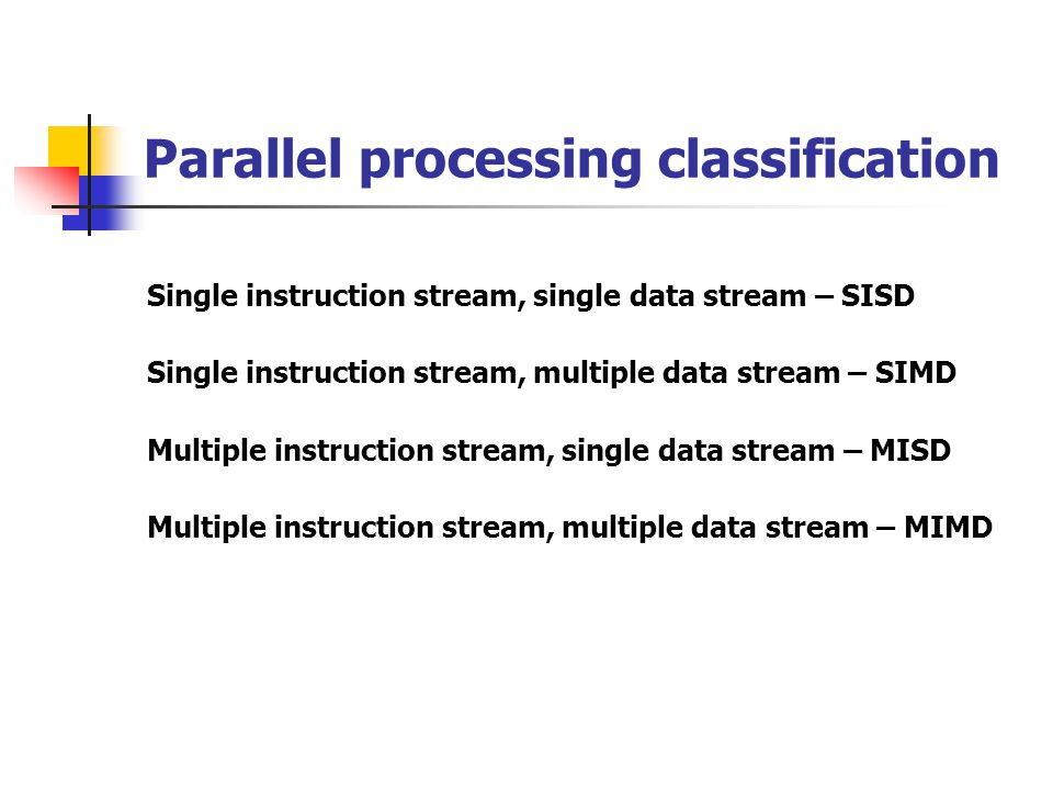 Single instruction stream, single data stream – SISD Single control unit, single computer, and a memory unit Instructions are executed sequentially.