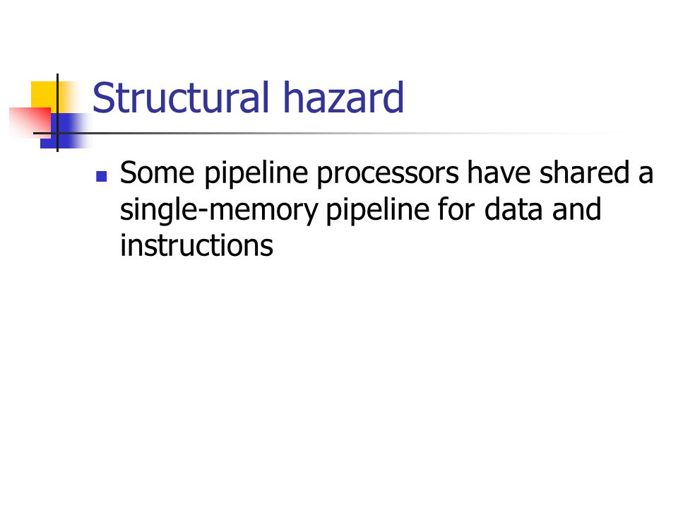 Structural hazard Some pipeline processors have shared a single-memory pipeline for data and instructions