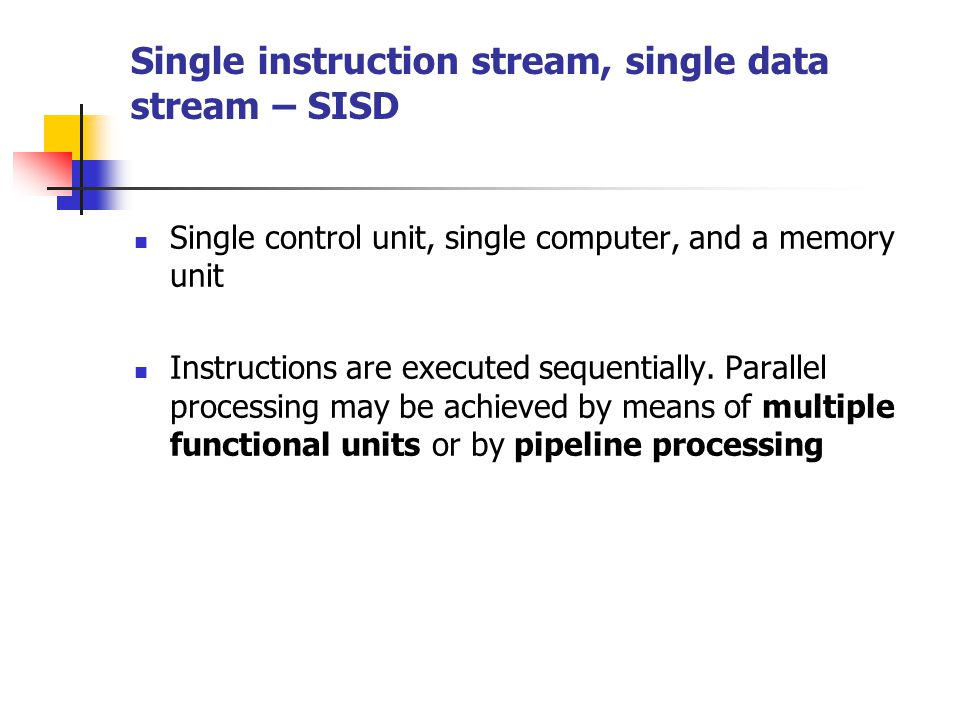 Single instruction stream, single data stream – SISD Single control unit, single computer, and a memory unit Instructions are executed sequentially. P