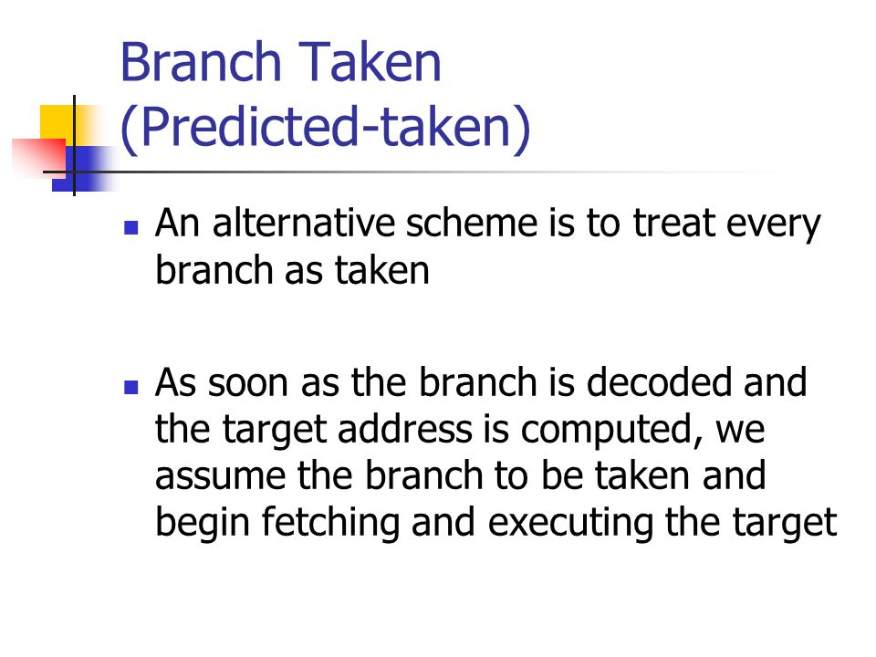 Branch Taken (Predicted-taken) An alternative scheme is to treat every branch as taken As soon as the branch is decoded and the target address is comp