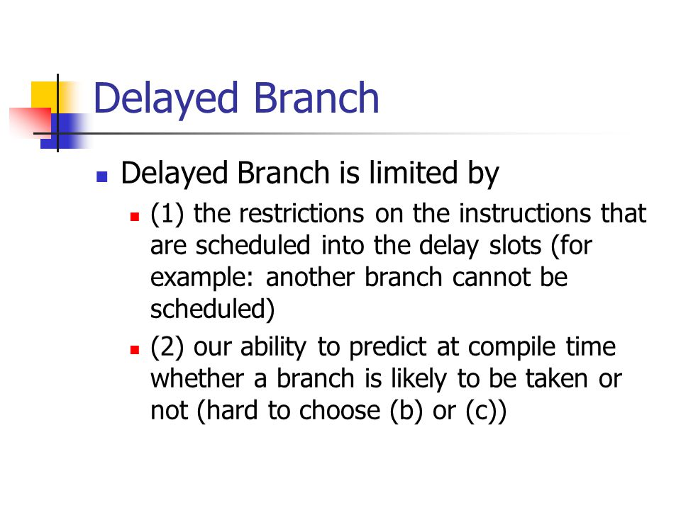 Delayed Branch Delayed Branch is limited by (1) the restrictions on the instructions that are scheduled into the delay slots (for example: another bra