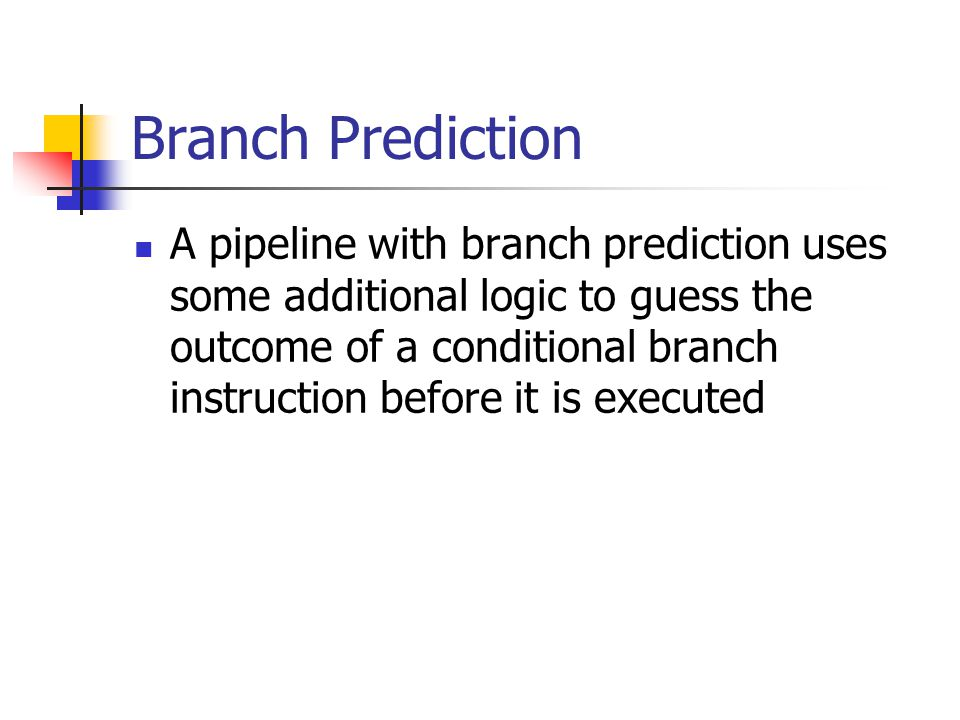 Branch Prediction A pipeline with branch prediction uses some additional logic to guess the outcome of a conditional branch instruction before it is e