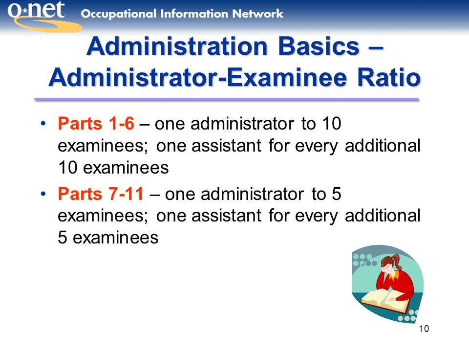 10 Administration Basics – Administrator-Examinee Ratio Parts 1-6 – one administrator to 10 examinees; one assistant for every additional 10 examinees Parts 7-11 – one administrator to 5 examinees; one assistant for every additional 5 examinees