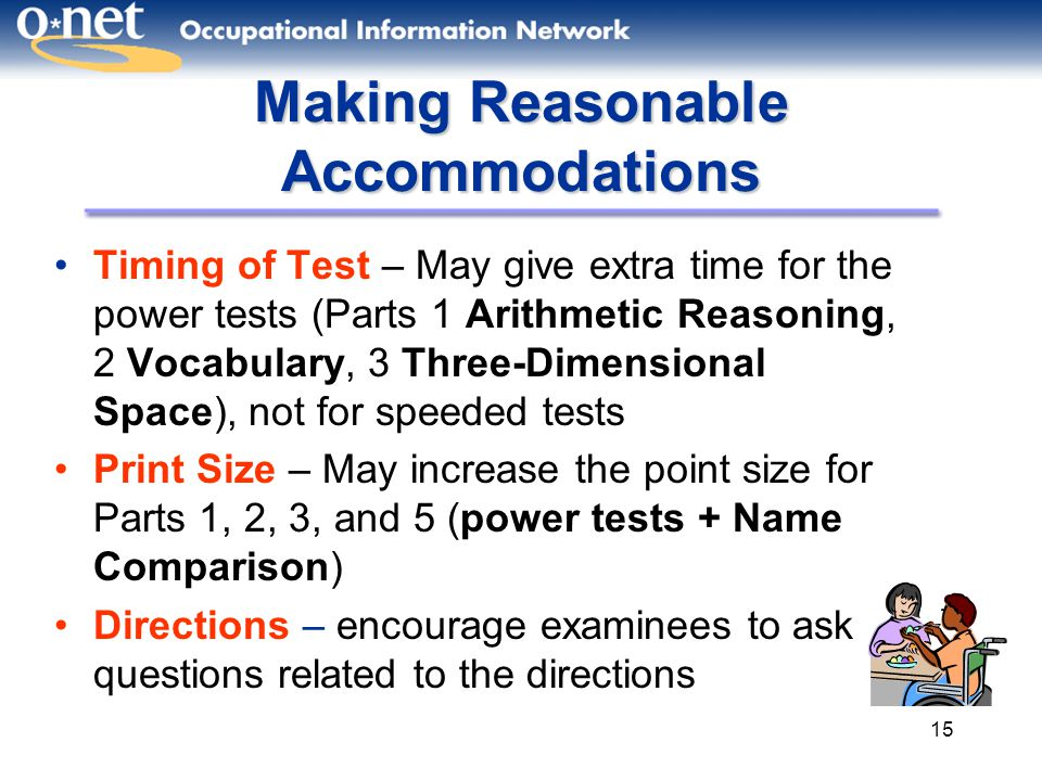 15 Making Reasonable Accommodations Timing of Test – May give extra time for the power tests (Parts 1 Arithmetic Reasoning, 2 Vocabulary, 3 Three-Dimensional Space), not for speeded tests Print Size – May increase the point size for Parts 1, 2, 3, and 5 (power tests + Name Comparison) Directions – encourage examinees to ask questions related to the directions