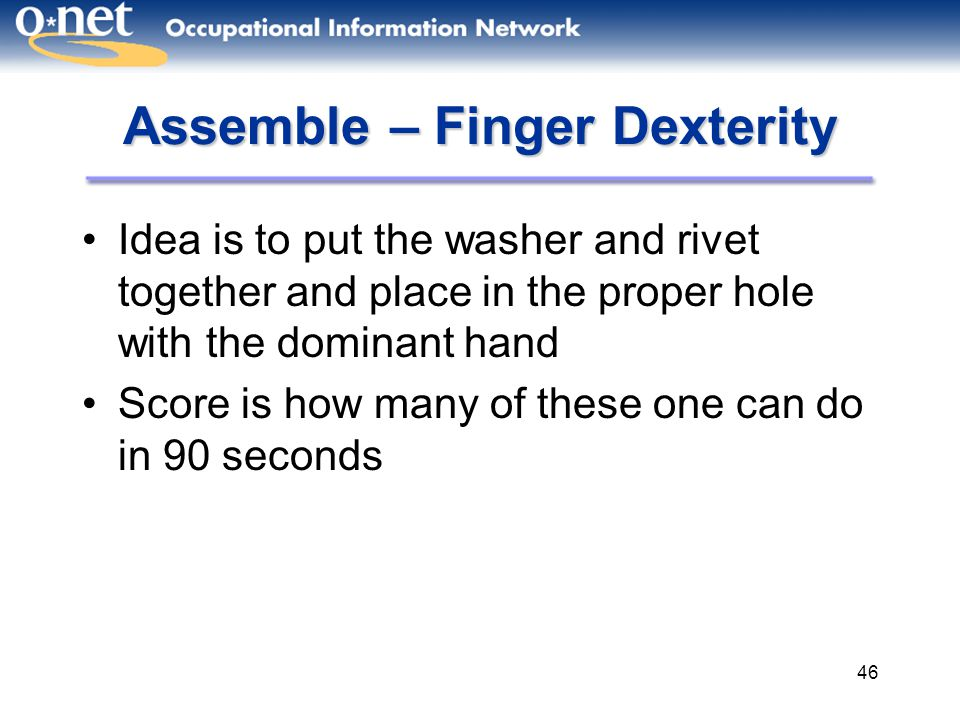 46 Assemble – Finger Dexterity Idea is to put the washer and rivet together and place in the proper hole with the dominant hand Score is how many of these one can do in 90 seconds