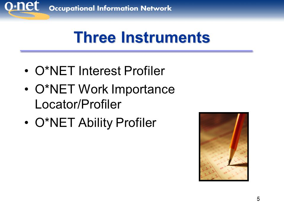 5 Three Instruments O*NET Interest Profiler O*NET Work Importance Locator/Profiler O*NET Ability Profiler