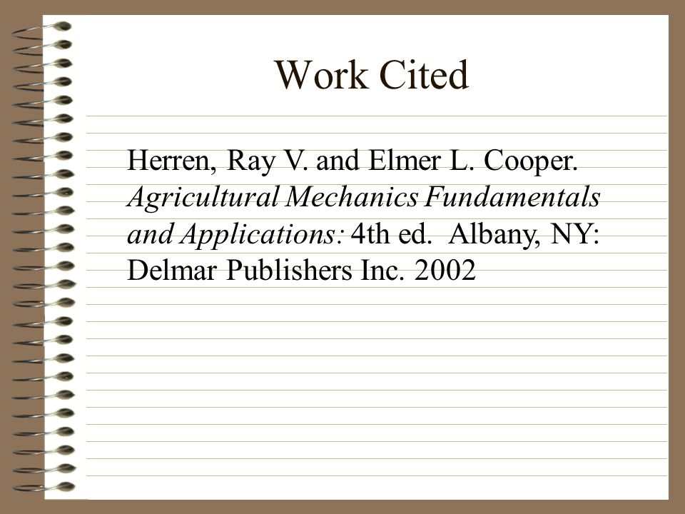 Work Cited Herren, Ray V. and Elmer L. Cooper. Agricultural Mechanics Fundamentals and Applications: 4th ed. Albany, NY: Delmar Publishers Inc. 2002