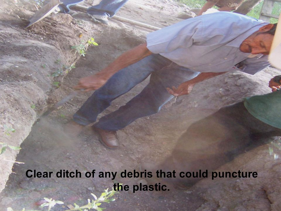 Clear ditch of any debris that could puncture the plastic.