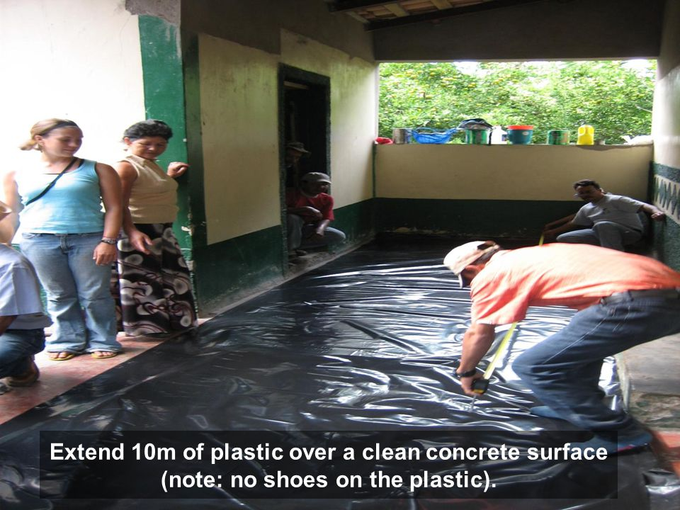 Extend 10m of plastic over a clean concrete surface (note: no shoes on the plastic).
