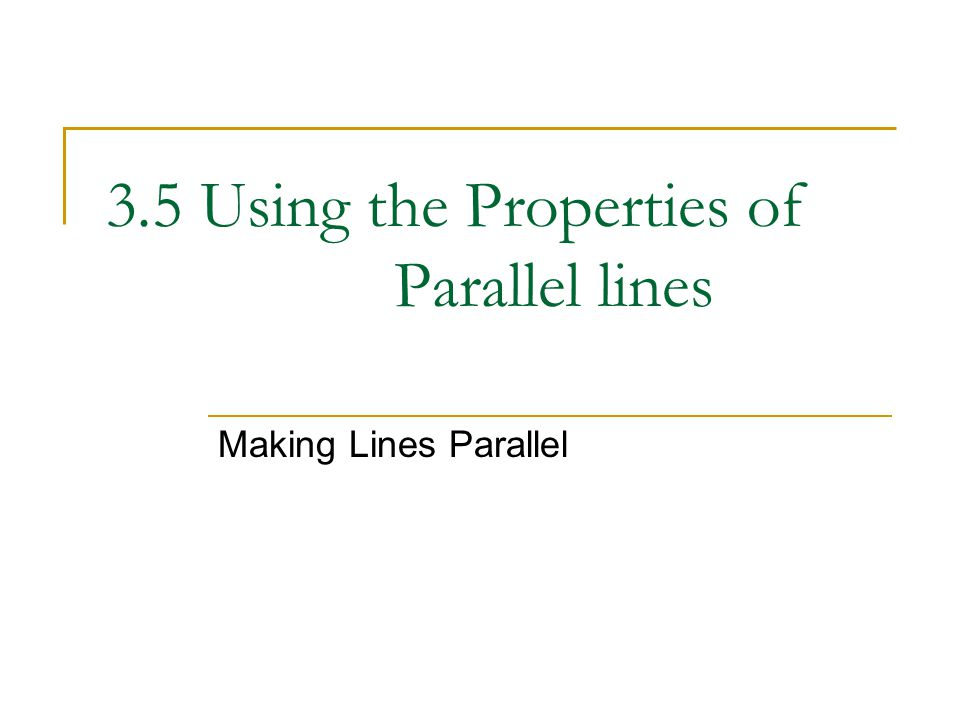 3.5 Using the Properties of Parallel lines Making Lines Parallel