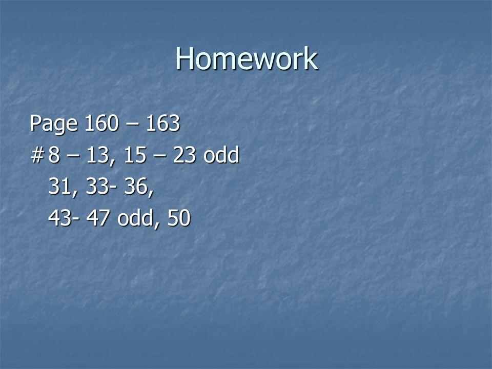 Homework Page 160 – 163 #8 – 13, 15 – 23 odd 31, 33- 36, 43- 47 odd, 50
