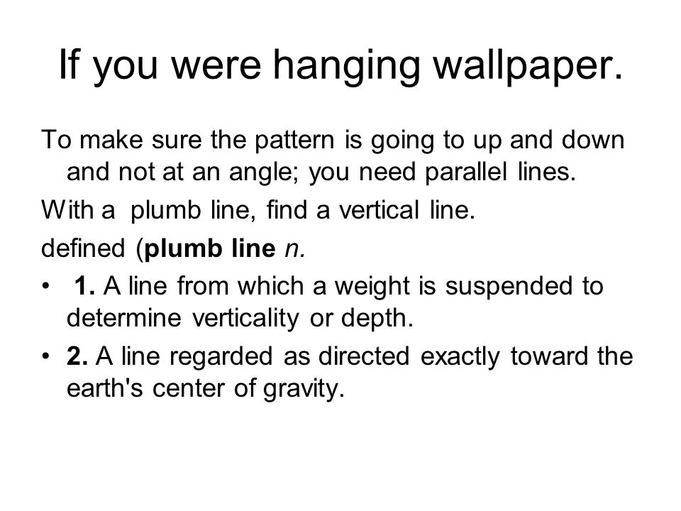 If you were hanging wallpaper. To make sure the pattern is going to up and down and not at an angle; you need parallel lines. With a plumb line, find