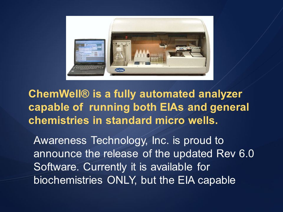 ChemWell® is a fully automated analyzer capable of running both EIAs and general chemistries in standard micro wells. Awareness Technology, Inc. is pr