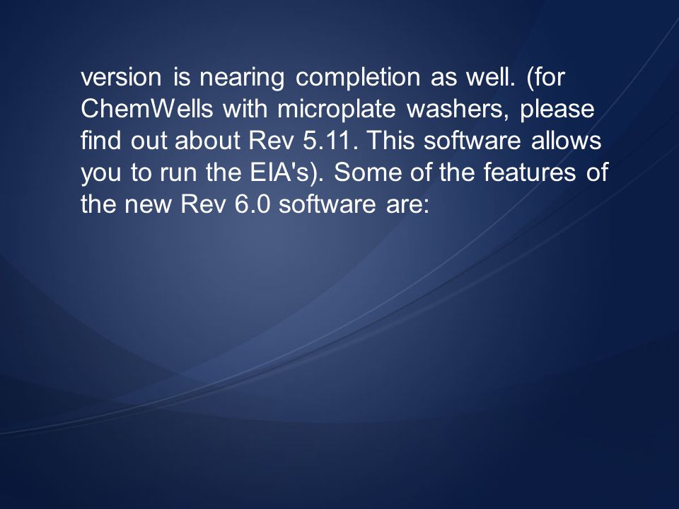 version is nearing completion as well. (for ChemWells with microplate washers, please find out about Rev 5.11. This software allows you to run the EIA