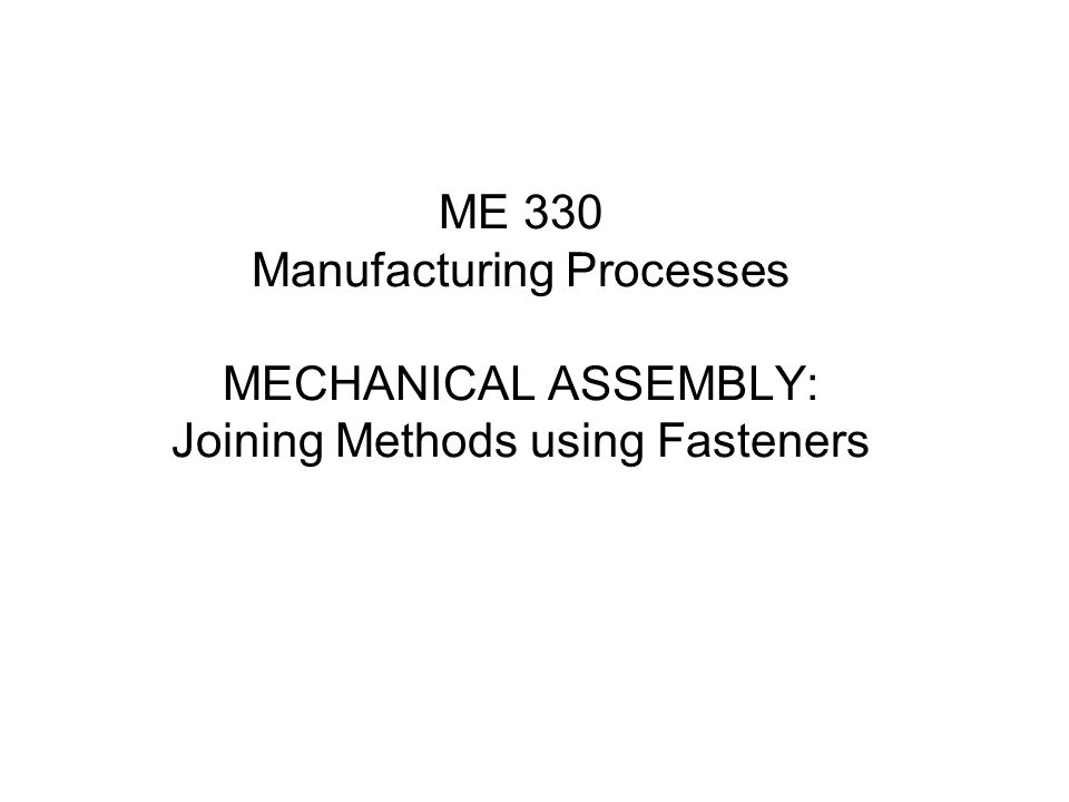 ME 330 Manufacturing Processes MECHANICAL ASSEMBLY: Joining Methods using Fasteners