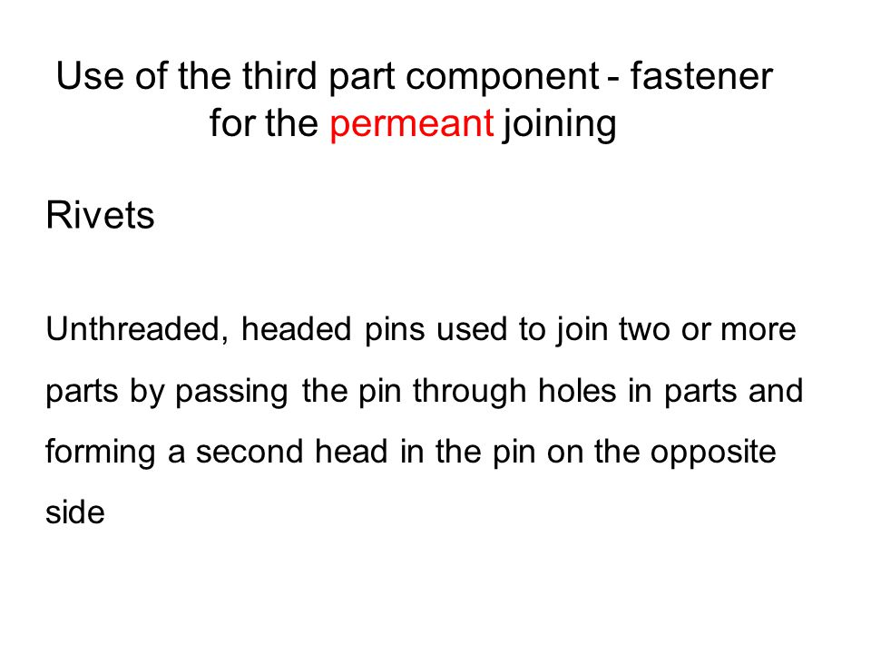 Use of the third part component - fastener for the permeant joining Rivets Unthreaded, headed pins used to join two or more parts by passing the pin through holes in parts and forming a second head in the pin on the opposite side