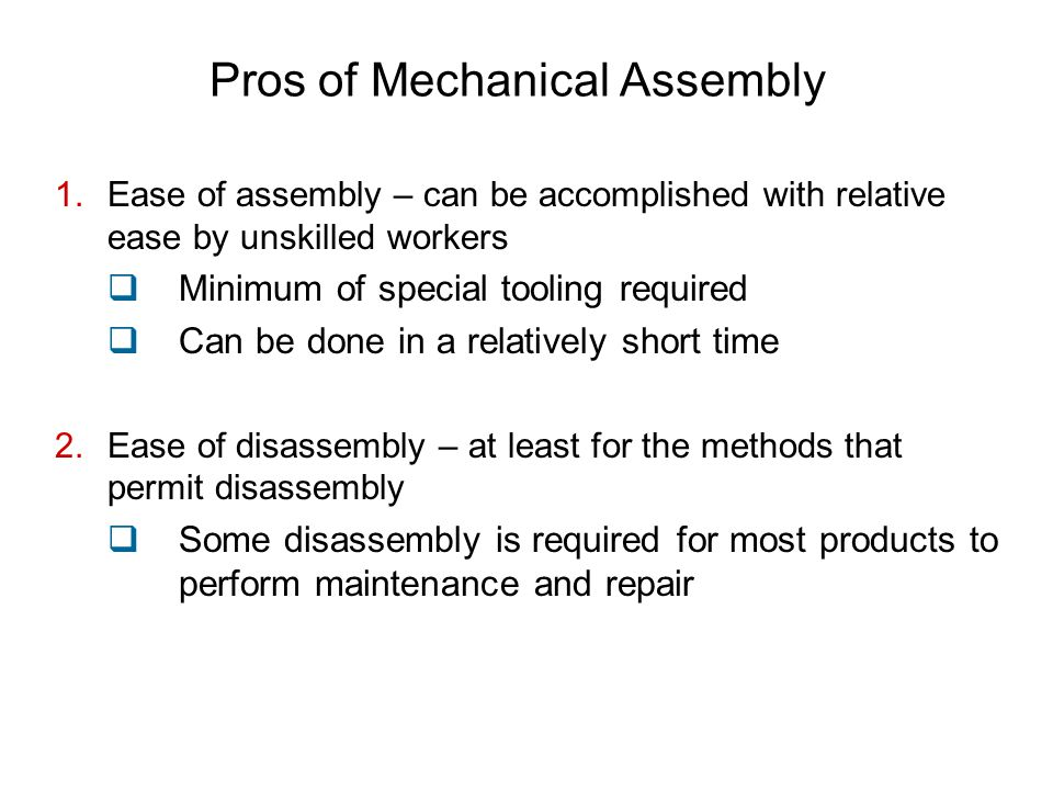 Pros of Mechanical Assembly 1.Ease of assembly – can be accomplished with relative ease by unskilled workers  Minimum of special tooling required  Can be done in a relatively short time 2.Ease of disassembly – at least for the methods that permit disassembly  Some disassembly is required for most products to perform maintenance and repair