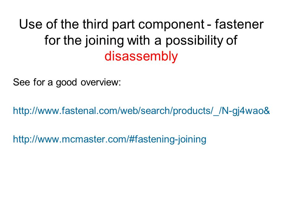 Use of the third part component - fastener for the joining with a possibility of disassembly See for a good overview: http://www.fastenal.com/web/search/products/_/N-gj4wao& http://www.mcmaster.com/#fastening-joining