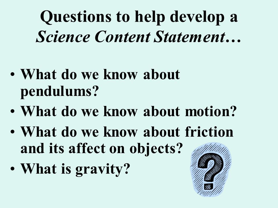 Questions to help develop a Science Content Statement… What do we know about pendulums? What do we know about motion? What do we know about friction a