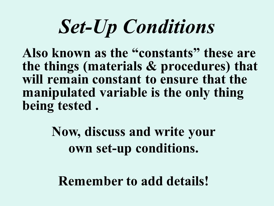 """Set-Up Conditions Also known as the """"constants"""" these are the things (materials & procedures) that will remain constant to ensure that the manipulated"""