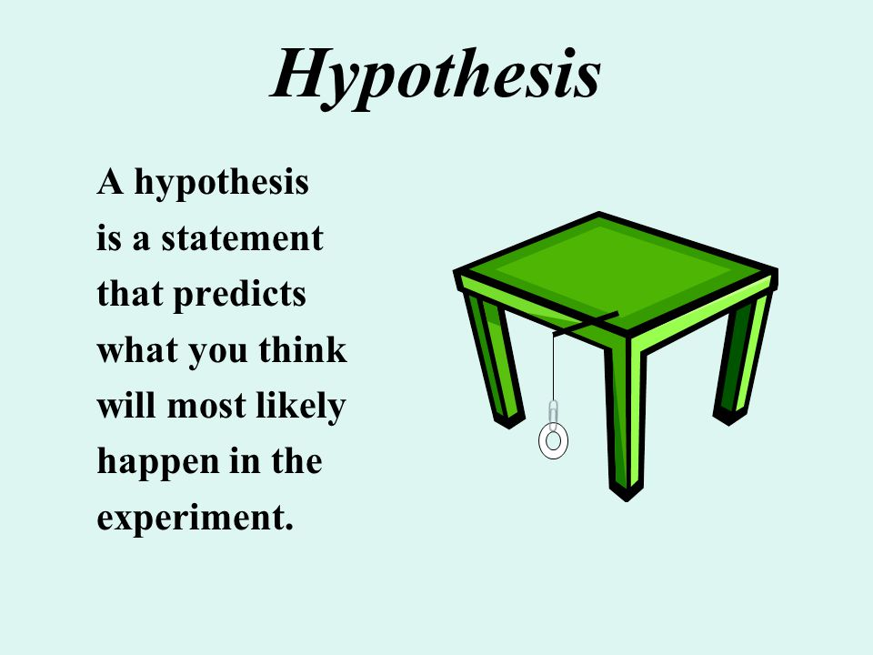 Hypothesis A hypothesis is a statement that predicts what you think will most likely happen in the experiment.