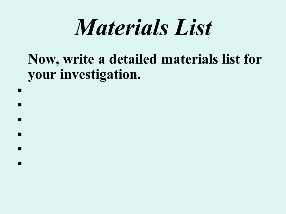 Materials List Now, write a detailed materials list for your investigation. 