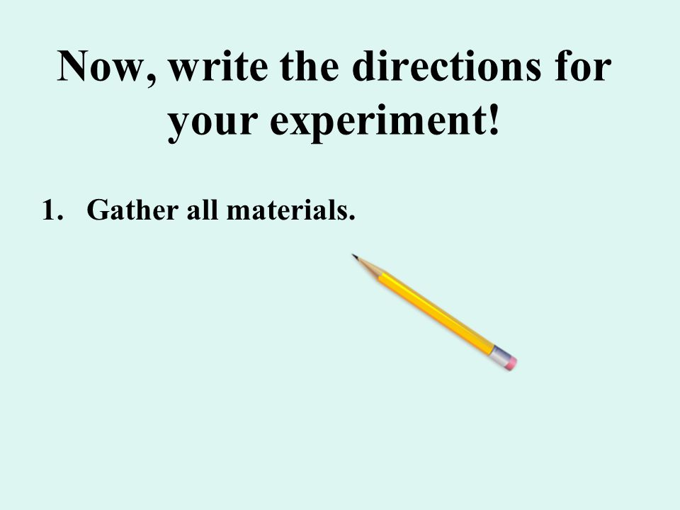 Now, write the directions for your experiment! 1.Gather all materials.