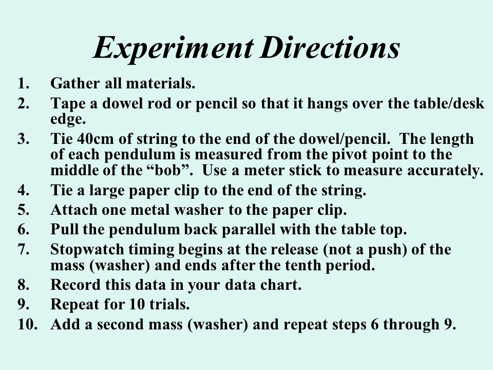 Experiment Directions 1.Gather all materials. 2.Tape a dowel rod or pencil so that it hangs over the table/desk edge. 3.Tie 40cm of string to the end