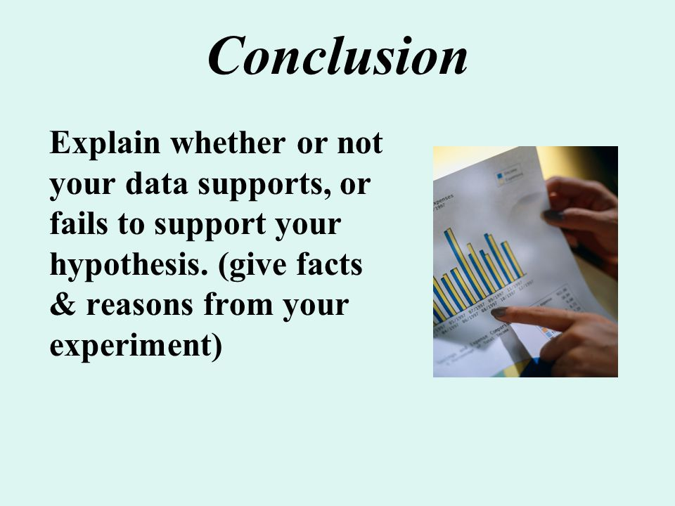 Conclusion Explain whether or not your data supports, or fails to support your hypothesis. (give facts & reasons from your experiment)