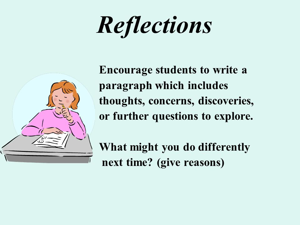 Encourage students to write a paragraph which includes thoughts, concerns, discoveries, or further questions to explore. What might you do differently