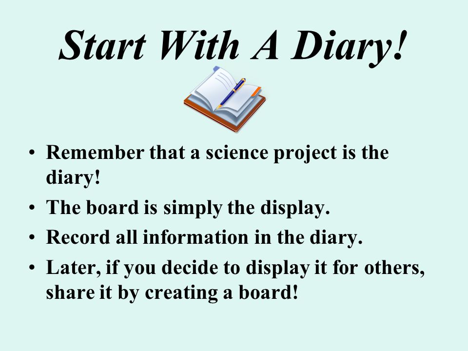 Start With A Diary! Remember that a science project is the diary! The board is simply the display. Record all information in the diary. Later, if you