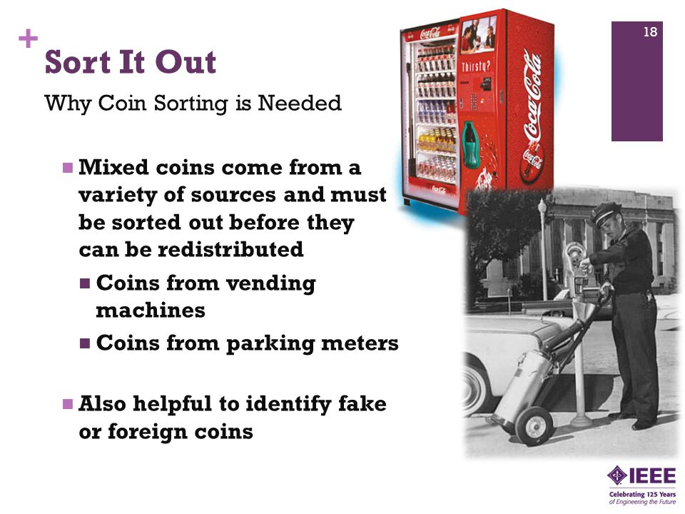 + Mixed coins come from a variety of sources and must be sorted out before they can be redistributed Coins from vending machines Coins from parking meters Also helpful to identify fake or foreign coins Sort It Out Why Coin Sorting is Needed 18