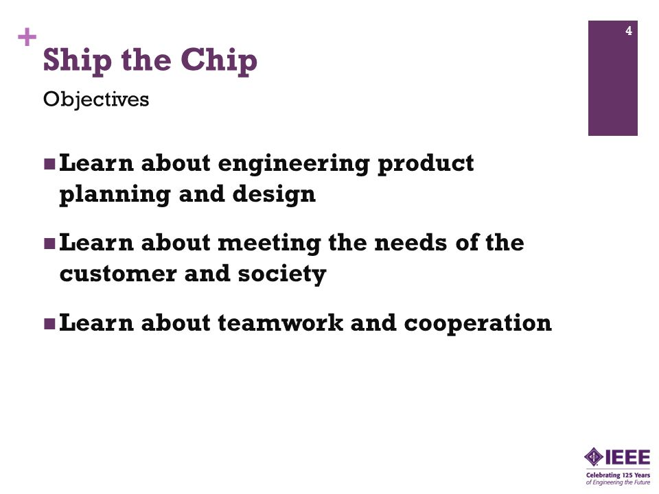 + Ship the Chip Learn about engineering product planning and design Learn about meeting the needs of the customer and society Learn about teamwork and cooperation Objectives 4