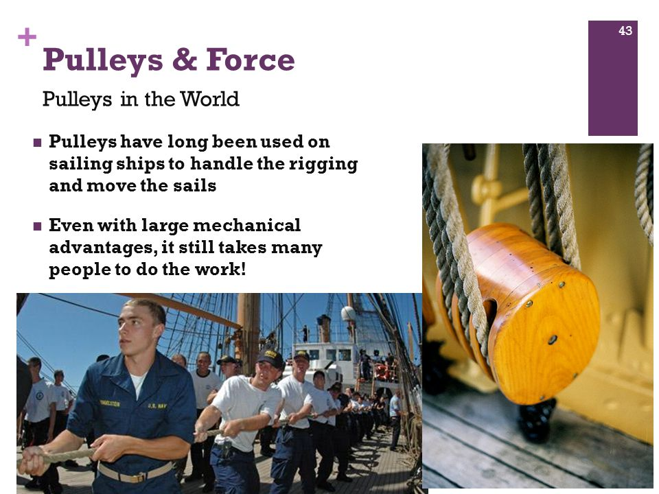 + Pulleys have long been used on sailing ships to handle the rigging and move the sails Even with large mechanical advantages, it still takes many people to do the work.