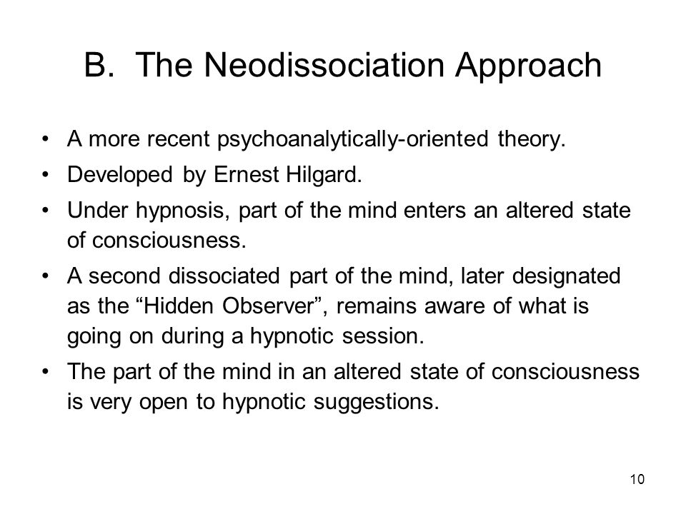 10 B. The Neodissociation Approach A more recent psychoanalytically-oriented theory. Developed by Ernest Hilgard. Under hypnosis, part of the mind ent