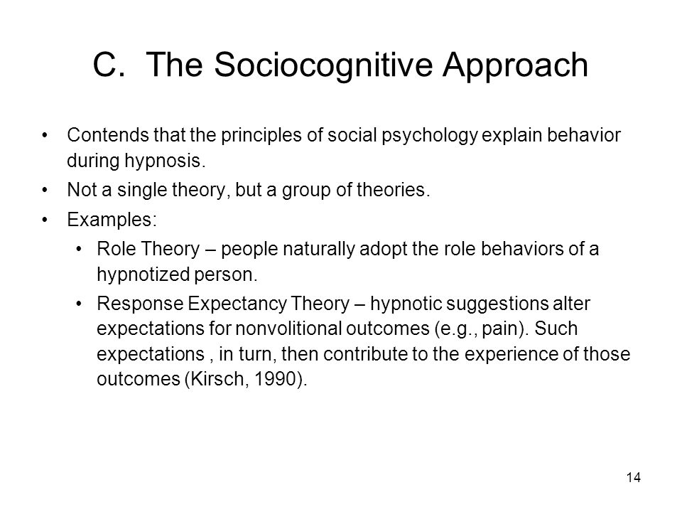 14 C. The Sociocognitive Approach Contends that the principles of social psychology explain behavior during hypnosis. Not a single theory, but a group