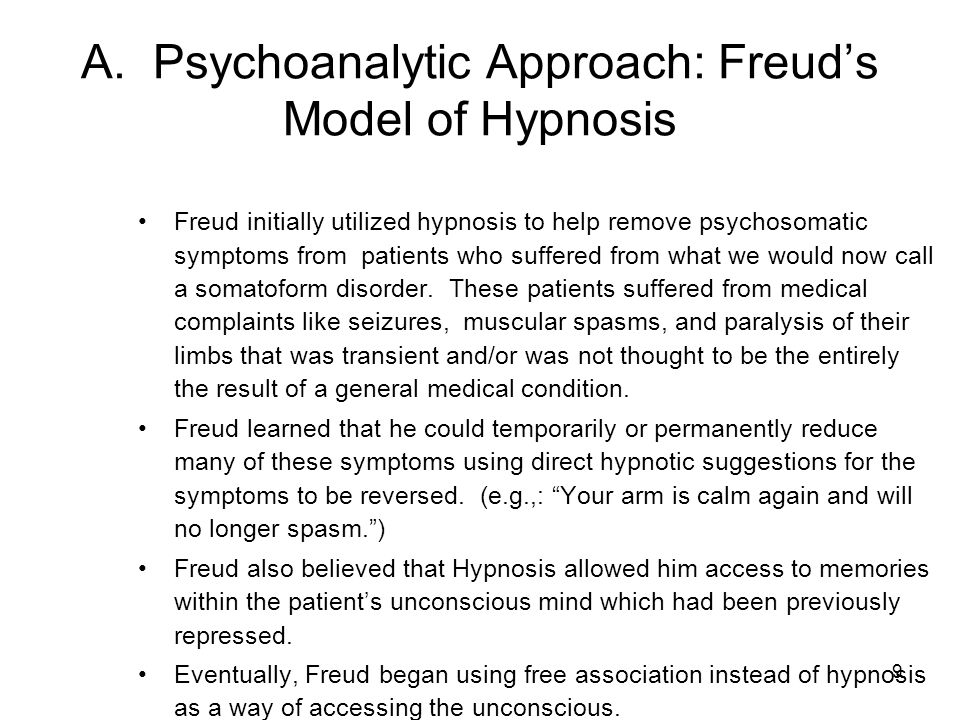 9 A. Psychoanalytic Approach: Freud's Model of Hypnosis Freud initially utilized hypnosis to help remove psychosomatic symptoms from patients who suff